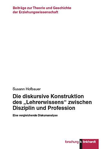 """Die diskursive Konstruktion des """"Lehrerwissens"""" zwischen Disziplin und Profession: Eine vergleichende Diskursanalyse (Klinkhardt forschung. Beiträge zur ... und Geschichte der Erziehungswissenschaft)"""