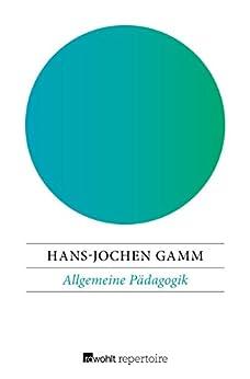 Allgemeine Pädagogik: Die Grundlagen von Erziehung und Bildung in der bürgerlichen Gesellschaft