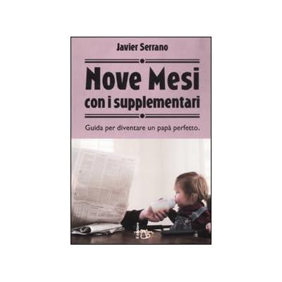 Nove Mesi Con I Supplementari. Guida Per Diventare Un Papà Perfetto