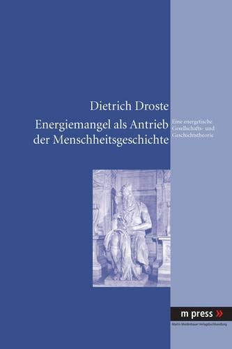 Energiemangel als Antrieb der Menschheitsgeschichte: Eine energetische Gesellschafts- und Geschichtstheorie