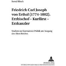 Friedrich Carl Joseph von Erthal (1774-1802). Erzbischof – Kurfürst – Erzkanzler: Studien zur Kurmainzer Politik am Ausgang des Alten Reiches (Mainzer Studien zur Neueren Geschichte)