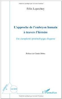 L'approche de l'embryon humain a travers l'histoire : Une exemplarit pistmologique loquente de Flix Leperchey,Claude Debru (Prface) ( 22 fvrier 2010 )