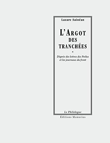 L'Argot des tranchées: D'après les lettres des Poilus et les journaux du front (Le philologue) par Lazare SAINEAN