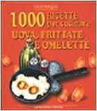 Mille ricette per cucinare uova, frittate e omelette