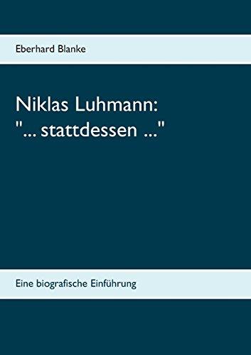 Niklas Luhmann: ... stattdessen ...: Eine biografische Einführung