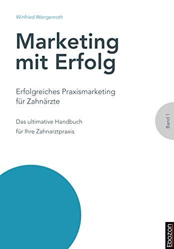 Erfolgreiches Praxismarketing für Zahnärzte: Das ultimative Handbuch für Ihre Zahnarztpraxis (Marketing mit Erfolg 1)