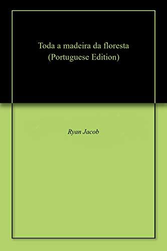 Toda a madeira da floresta (Portuguese Edition) por Ryan  Jacob