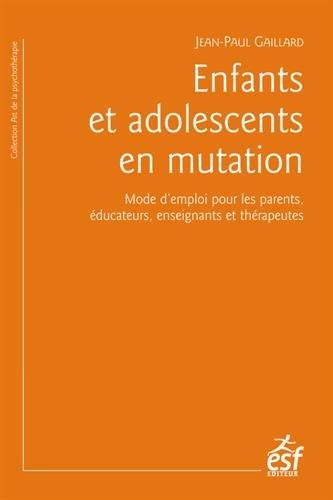 Enfants et adolescents en mutation : Mode d'emploi pour les parents, éducateurs, enseignants et thérapeutes par Jean-Paul Gaillard