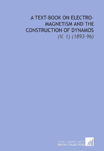 A Text-Book on Electro-Magnetism and the Construction of Dynamos: (V. 1) (1893-96)