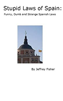 Stupid Laws of Spain: Funny, Dumb and Strange Spanish Laws (English Edition) de [Fisher, Jeffrey]