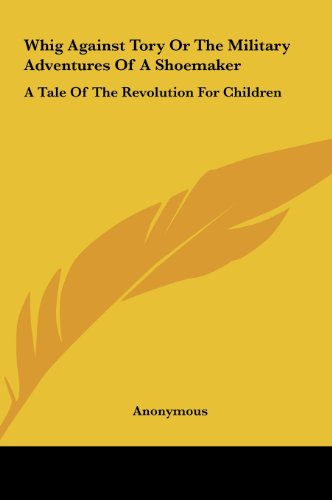 Whig Against Tory or the Military Adventures of a Shoemaker: A Tale of the Revolution for Children