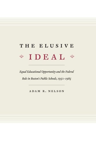 The Elusive Ideal: Equal Educational Opportunity and the Federal Role in Boston's Public Schools, 1950-1985 (Historical Studies of Urban America)