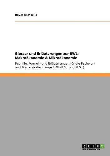 Glossar und Erläuterungen zur BWL: Makroökonomie & Mikroökonomie: Begriffe, Formeln und Erläuterungen für die Bachelor- und Masterstudiengänge BWL (B.Sc. und M.Sc.)