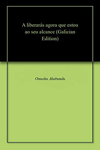 A liberarás agora que estou ao seu alcance (Galician Edition) por Onuoha  Akubundu
