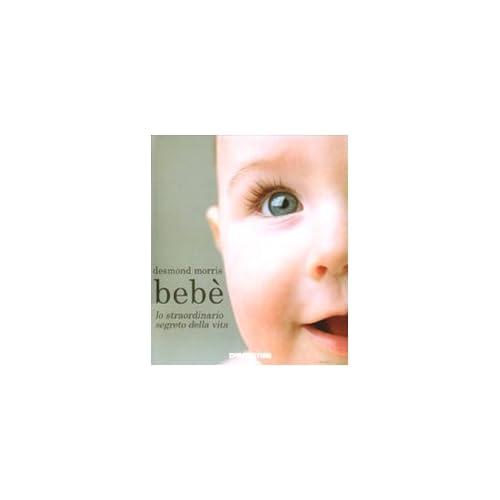 Bebè. Lo Straordinario Segreto Della Vita