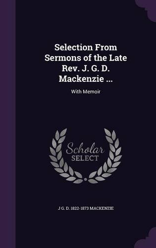 Selection From Sermons of the Late Rev. J. G. D. Mackenzie ...: With Memoir