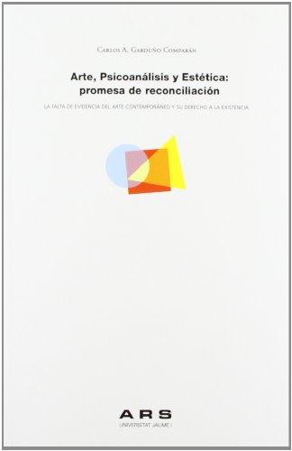 Arte, psicoanalisis y estetica: promesa de reconciliacion.: La falta de evidencia del arte contemporaneo y su derecho a la existencia (ARS) por Carlos Alfonso Garduno Comparan epub