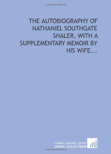 The autobiography of Nathaniel Southgate Shaler, with a supplementary memoir by his wife...