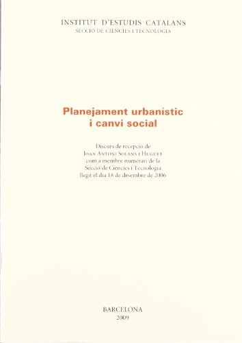 Planejament urbanístic i canvi social: Discurs de recepció de Joan Antoni Solans i Huguet com a membre numerari de la Secció de Ciències i Tecnologia dia 18 de desembre de 2006 (FORA COL·LECCIÓ)