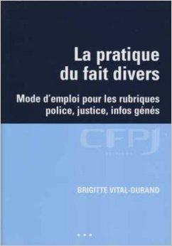 La pratique du fait divers : Mode d'emploi pour les rubriques police, justice, infos génés de Brigitte Vital-Durand ( 10 octobre 2007 ) par Brigitte Vital-Durand