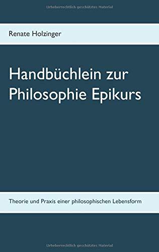 Handbüchlein zur Philosophie Epikurs: Theorie und Praxis einer philosophischen Lebensform