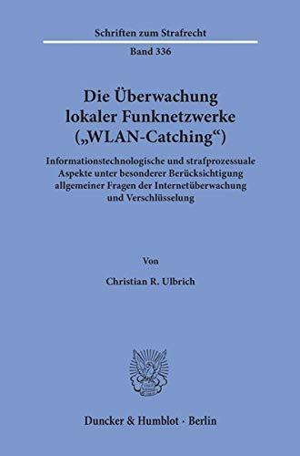"""Die Überwachung lokaler Funknetzwerke (""""WLAN-Catching"""").: Informationstechnologische und strafprozessuale Aspekte unter besonderer Berücksichtigung ... Verschlüsselung. (Schriften zum Strafrecht)"""