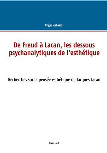 De Freud à Lacan, les dessous psychanalytiques de l'esthétique: Recherches sur la pensée esthétique de Jacques Lacan