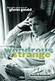 [(Wonderous Strange the Life and Art of Glenn Could )] [Author: Bazzana] [Apr-2004]