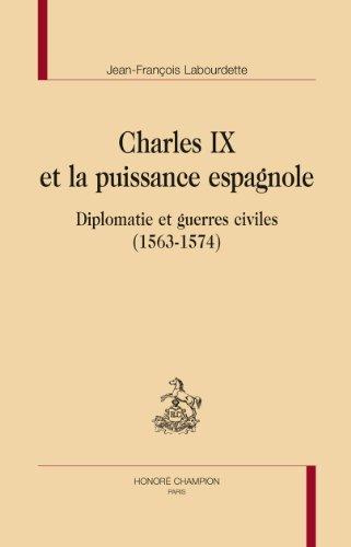 Charles IX et la puissance espagnole. Diplomatie et guerres civiles (1563-1574).