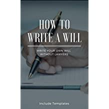 How To Write A Will: The Fastest And Easiest Guide To Write Your Own Will Without Lawyers: Include Templates, The Key To Making A Right Testament Step By Step (English Edition)