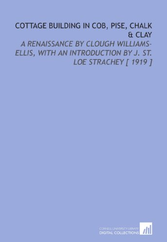 Cottage Building in Cob, Pise, Chalk & Clay: A Renaissance by Clough Williams-Ellis, With an Introduction by J. St. Loe Strachey [ 1919 ]
