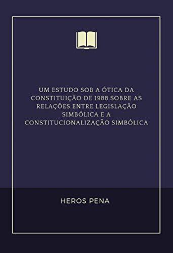 Um estudo sob a ótica da Constituição de 1988 sobre as relações entre Legislação simbólica e A CONSTITUCIONALIZAÇÃO SIMBÓLICA (Portuguese Edition) por Heros Pena