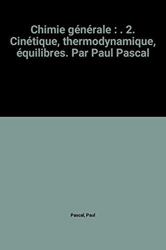 Chimie générale : . 2. Cinétique, thermodynamique, équilibres. Par Paul Pascal par Paul Pascal