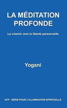 LA MÉDITATION PROFONDE - Le chemin vers la liberté personnelle (AYP - SÉRIE POUR L'ILLUMINATION SPIRITUELLE t. 1) par [Yogani]