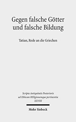 Gegen falsche Götter und falsche Bildung: Tatian, Rede an die Griechen (Scripta Antiquitatis Posterioris ad Ethicam REligionemque pertinentia)