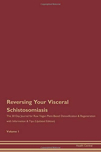Reversing Your Visceral Schistosomiasis: The 30 Day Journal for Raw Vegan Plant-Based Detoxification & Regeneration with Information & Tips (Updated Edition) Volume 1