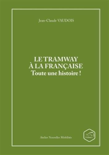 LE TRAMWAY A LA FRANCAISE Toute une histoire ! par Jean-Claude Vaudois