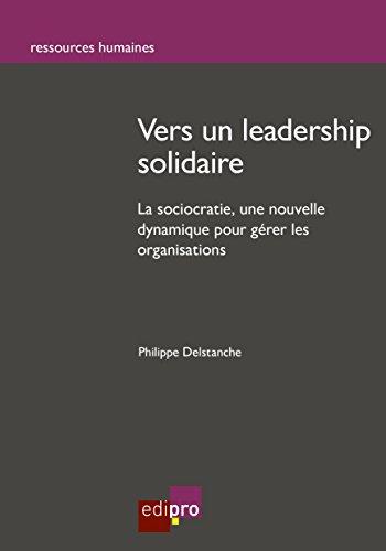 Vers un leadership solidaire: La sociocratie : une nouvelle dynamique pour gérer les organisations (Ressources humaines)