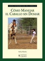 Cómo manejar el caballo sin domar (Guías fotográficas del caballo) por Kelly Marks