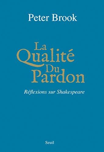 La qualité du pardon : réflexions sur Shakespeare / Peter Brook ; traduit de l'anglais par Jean-Claude Carrière.- Paris : Ed. du Seuil , DL 2014