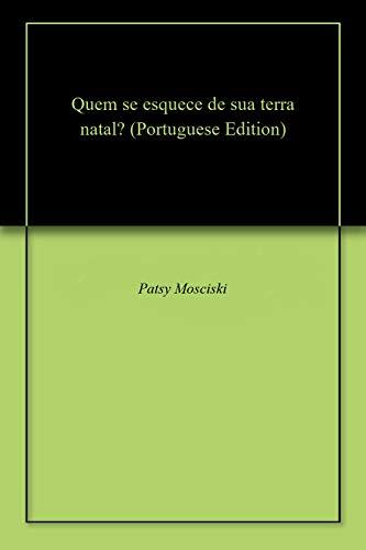Quem se esquece de sua terra natal? (Portuguese Edition) por Patsy Mosciski