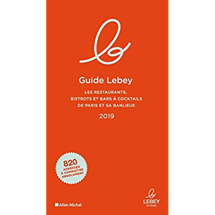 Le Guide Lebey 2019: Les restaurants, bistrots et bars à cocktails de Paris et sa banlieue 2019