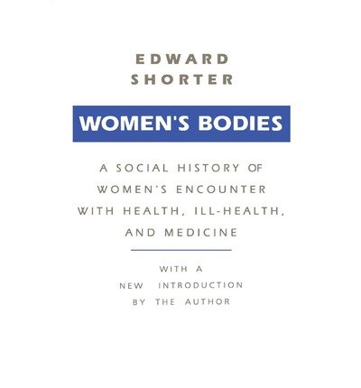 [(Women's Bodies: A Social History of Women's Encounter with Health, Ill-Health and Medicine)] [Author: Edward Shorter] published on (January, 1991)