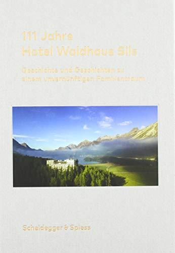 111 Jahre Hotel Waldhaus Sils: Geschichte und Geschichten zu einem unvernünftigen Familientraum