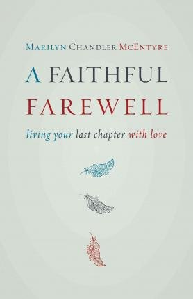 { A Faithful Farewell: Living Your Last Chapter with Love } By McEntyre, Marilyn Chandler ( Author ) 04-2015 [ Paperback ]