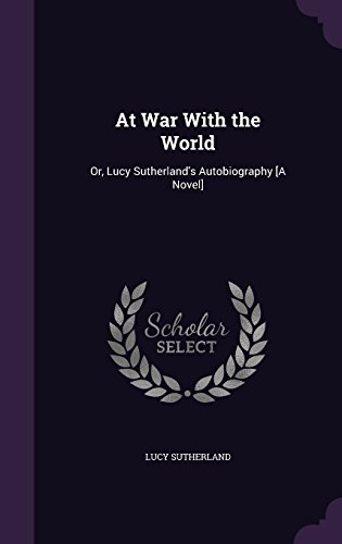 At War With the World: Or, Lucy Sutherland's Autobiography [A Novel]