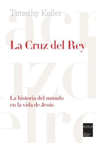 La Cruz del Rey: La historia del mundo en la vida de Jesús por Timothy Keller