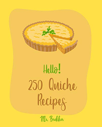 Hello! 250 Quiche Recipes: Best Quiche Cookbook Ever For Beginners [Mexican Vegetarian Cookbook, Southern Vegetarian Cookbook, Make Ahead Vegetarian Cookbook, ... Cookbook] [Book 1] (English Edition)