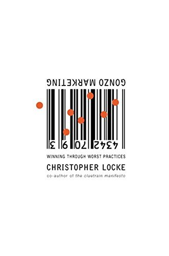 Gonzo Marketing: Winning Through Worst Practices by Christopher Locke (2001-10-30)