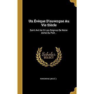Un Évèque d'Auvergne Au Vie Siècle: Saint Avit Ier Et Les Origines de Notre-Dame Du Port...